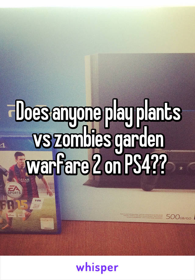 Does anyone play plants vs zombies garden warfare 2 on PS4??