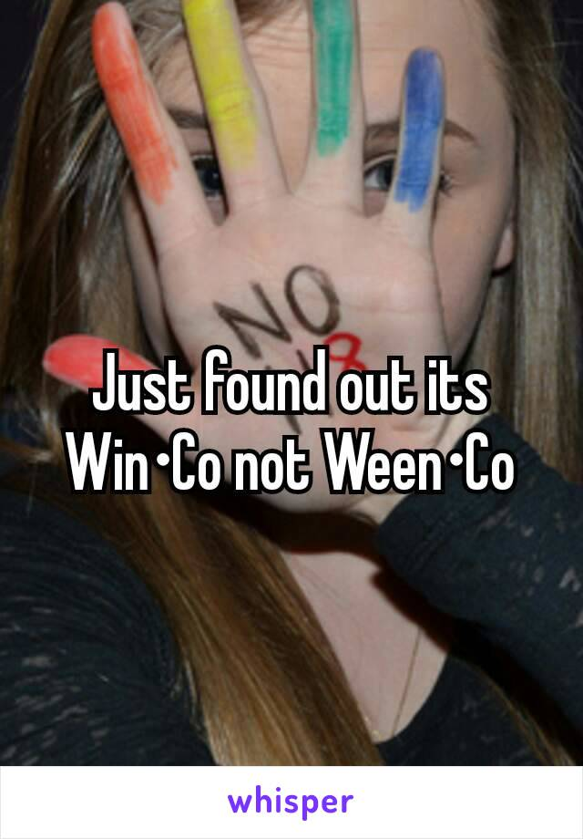Just found out its Win•Co not Ween•Co
