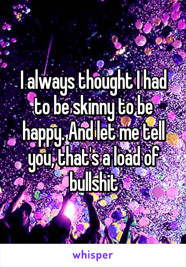 I always thought I had to be skinny to be happy. And let me tell you, that's a load of bullshit