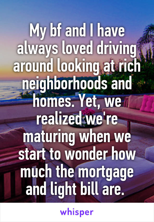 My bf and I have always loved driving around looking at rich neighborhoods and homes. Yet, we realized we're maturing when we start to wonder how much the mortgage and light bill are.