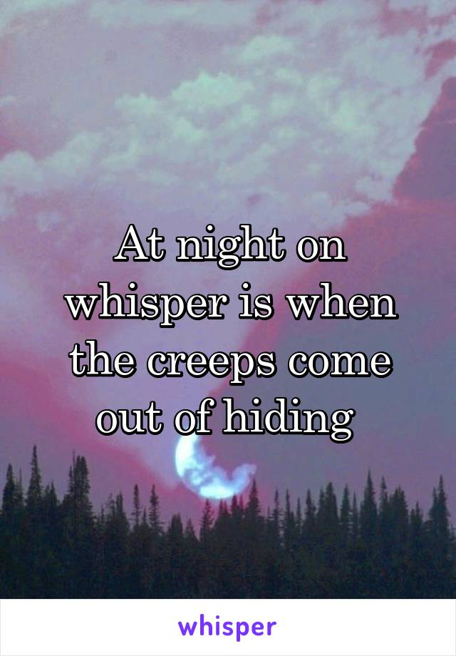 At night on whisper is when the creeps come out of hiding