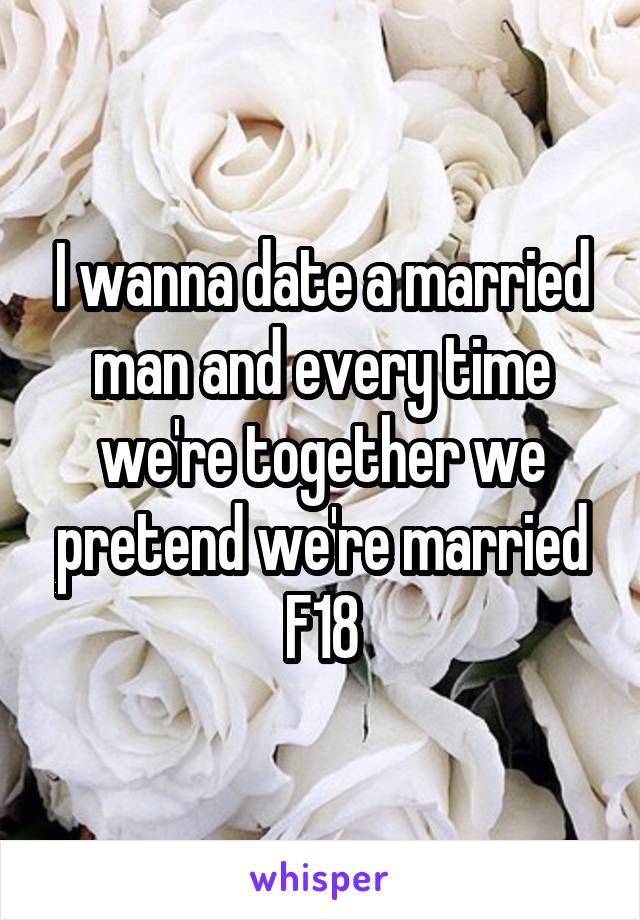 I wanna date a married man and every time we're together we pretend we're married F18