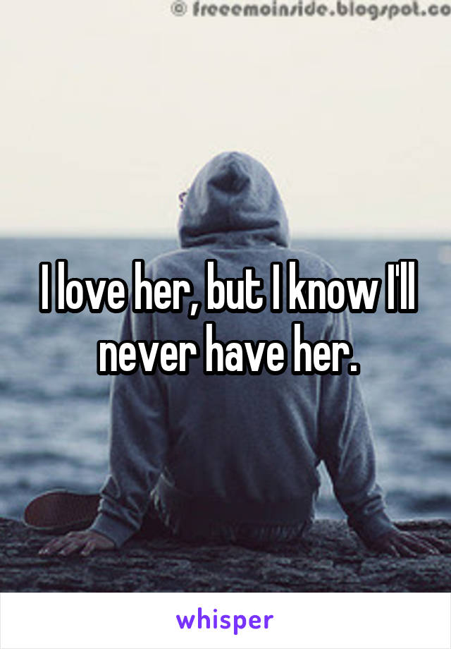 I love her, but I know I'll never have her.