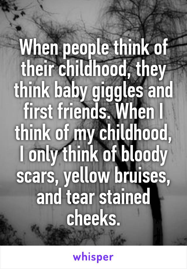 When people think of their childhood, they think baby giggles and first friends. When I think of my childhood, I only think of bloody scars, yellow bruises, and tear stained cheeks.