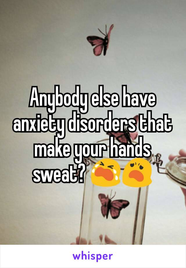 Anybody else have anxiety disorders that make your hands sweat? 😭😦