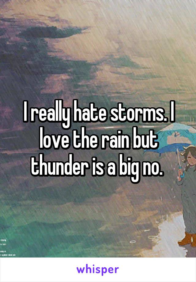 I really hate storms. I love the rain but thunder is a big no.