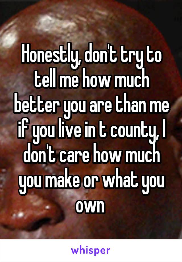 Honestly, don't try to tell me how much better you are than me if you live in t county, I don't care how much you make or what you own