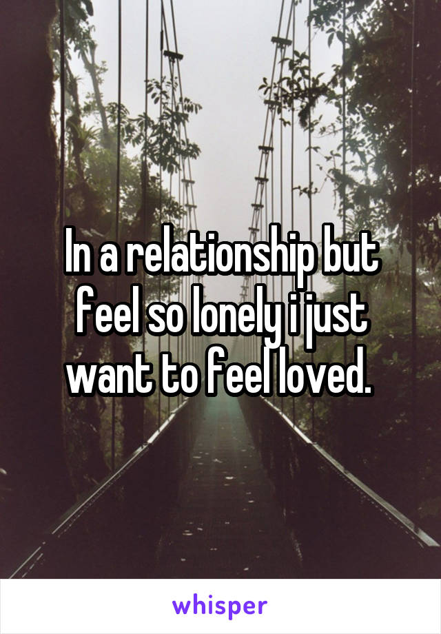 In a relationship but feel so lonely i just want to feel loved.