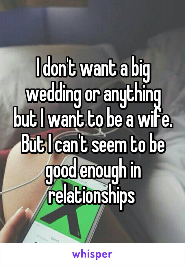 I don't want a big wedding or anything but I want to be a wife. But I can't seem to be good enough in relationships
