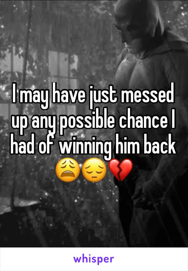 I may have just messed up any possible chance I had of winning him back 😩😔💔