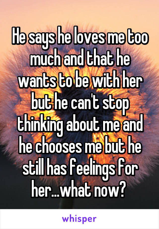 He says he loves me too much and that he wants to be with her but he can't stop thinking about me and he chooses me but he still has feelings for her...what now?