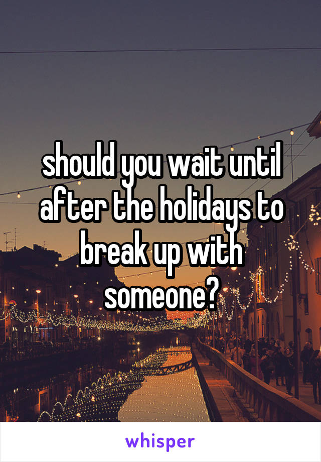 should you wait until after the holidays to break up with someone?
