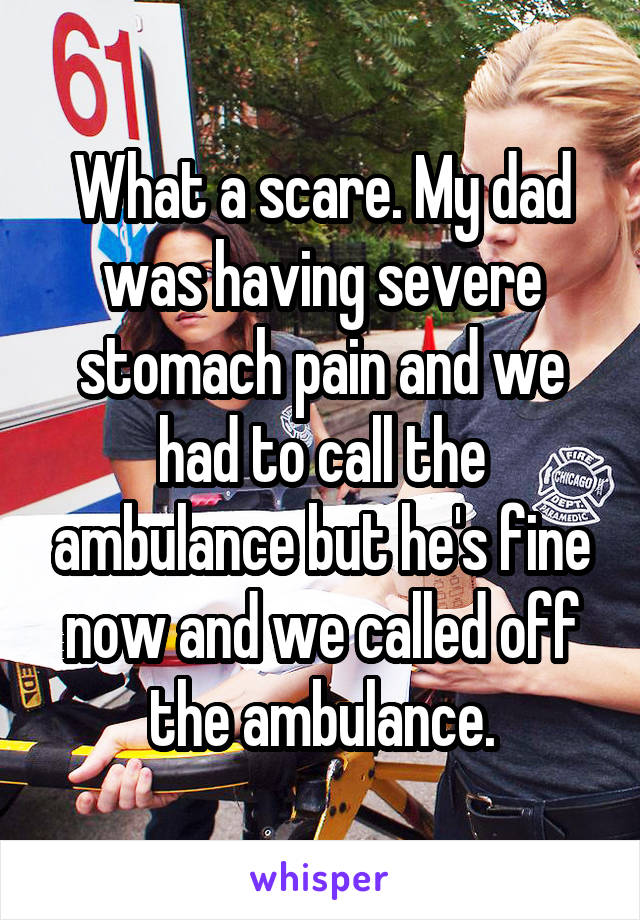 What a scare. My dad was having severe stomach pain and we had to call the ambulance but he's fine now and we called off the ambulance.