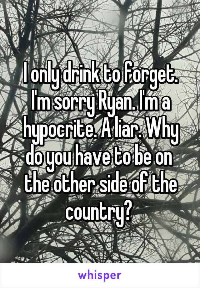 I only drink to forget. I'm sorry Ryan. I'm a hypocrite. A liar. Why do you have to be on  the other side of the country?
