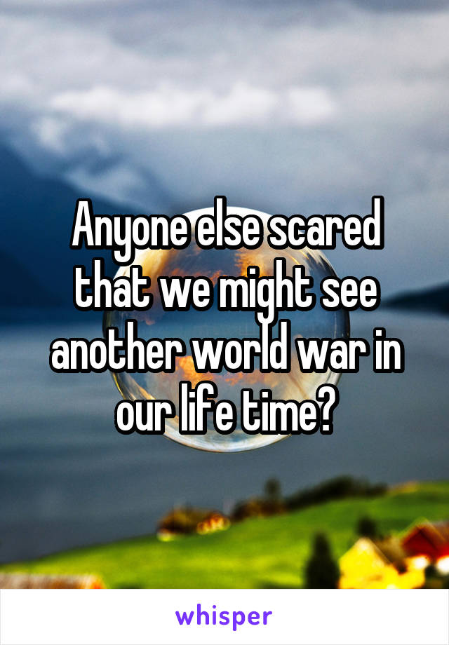 Anyone else scared that we might see another world war in our life time?