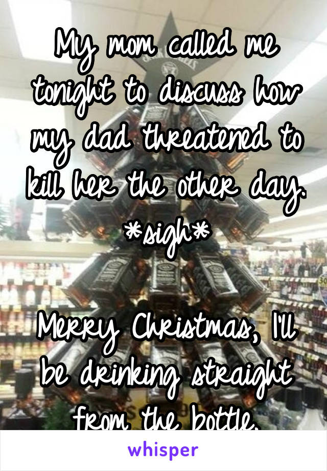 My mom called me tonight to discuss how my dad threatened to kill her the other day. *sigh*  Merry Christmas, I'll be drinking straight from the bottle.