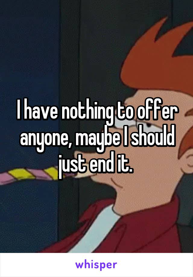 I have nothing to offer anyone, maybe I should just end it.