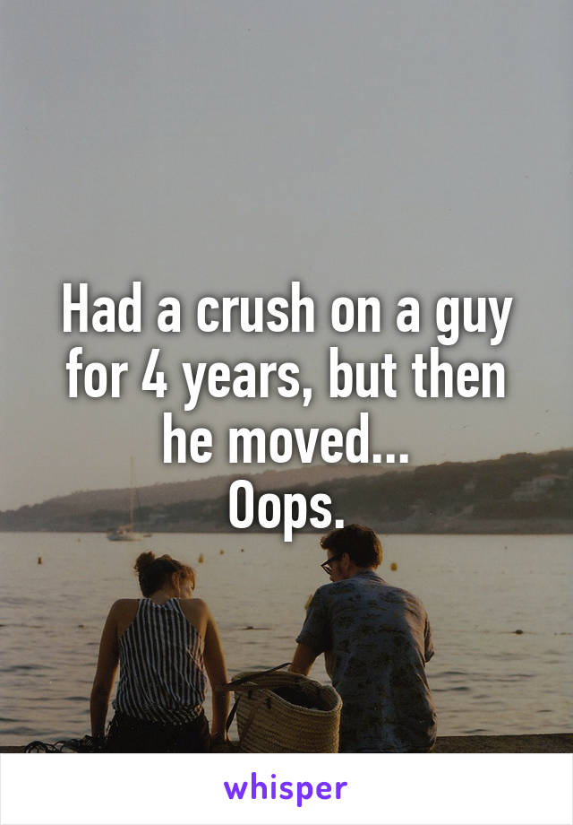 Had a crush on a guy for 4 years, but then he moved... Oops.