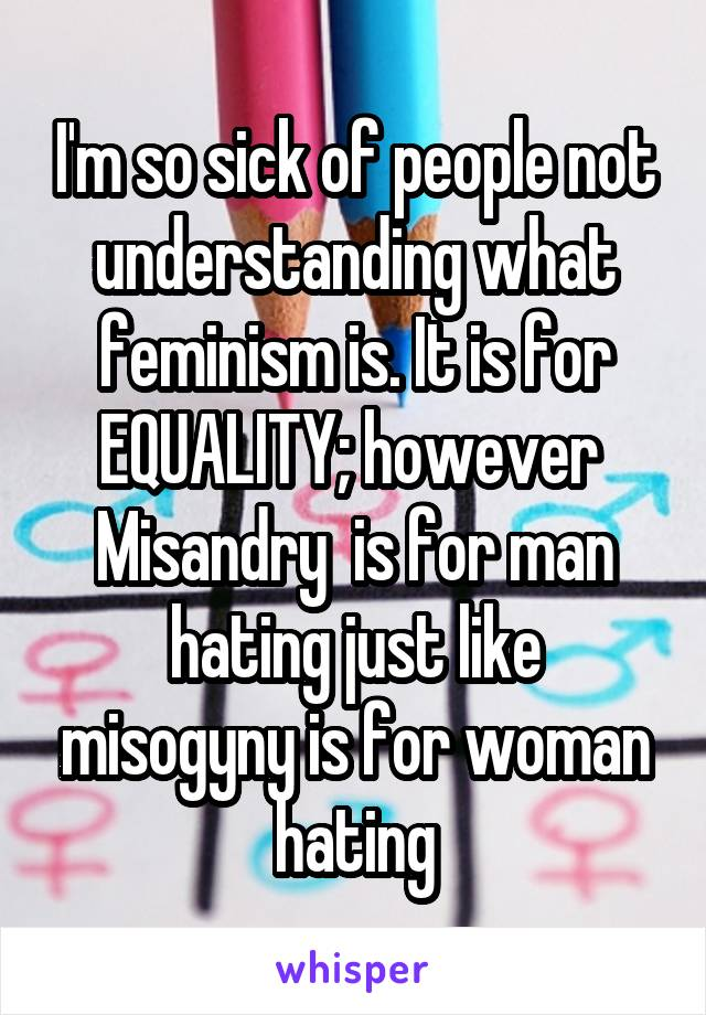I'm so sick of people not understanding what feminism is. It is for EQUALITY; however  Misandry  is for man hating just like misogyny is for woman hating