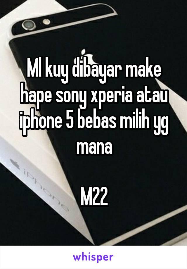Ml kuy dibayar make hape sony xperia atau iphone 5 bebas milih yg mana  M22