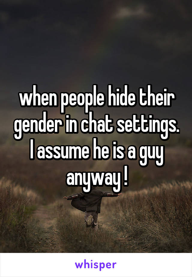 when people hide their gender in chat settings. I assume he is a guy anyway !