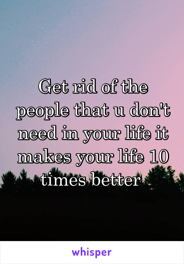 Get rid of the people that u don't need in your life it makes your life 10 times better