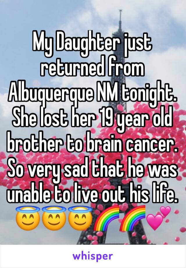 My Daughter just returned from Albuquerque NM tonight. She lost her 19 year old brother to brain cancer. So very sad that he was unable to live out his life. 😇😇😇🌈🌈💕