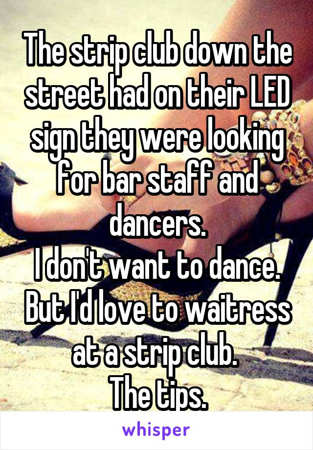 The strip club down the street had on their LED sign they were looking for bar staff and dancers. I don't want to dance. But I'd love to waitress at a strip club.  The tips.