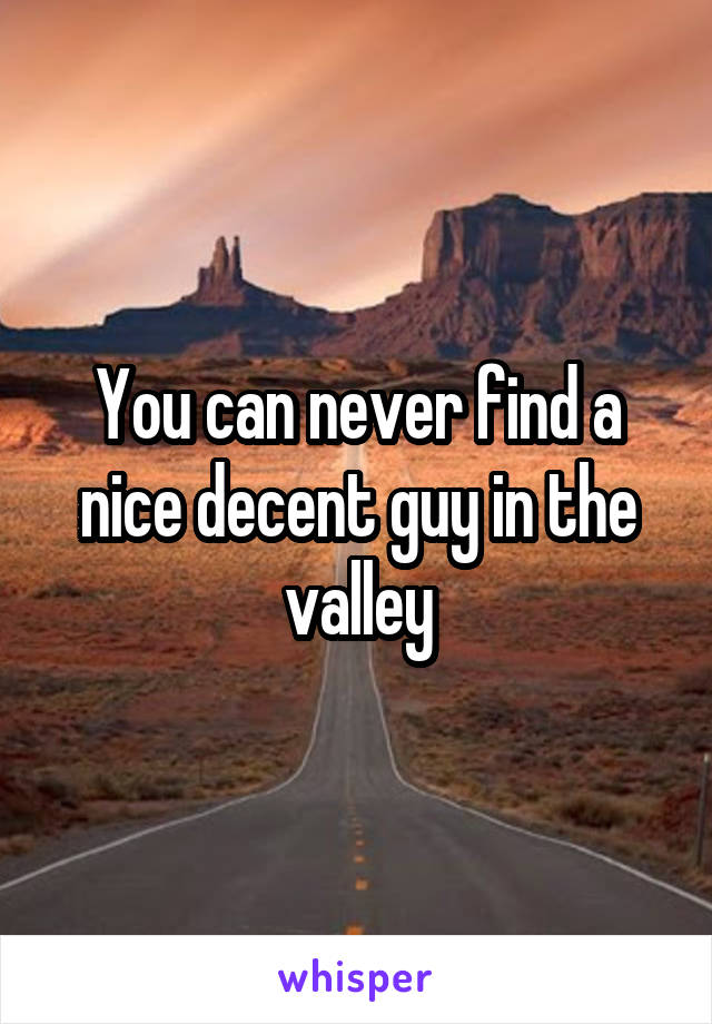 You can never find a nice decent guy in the valley