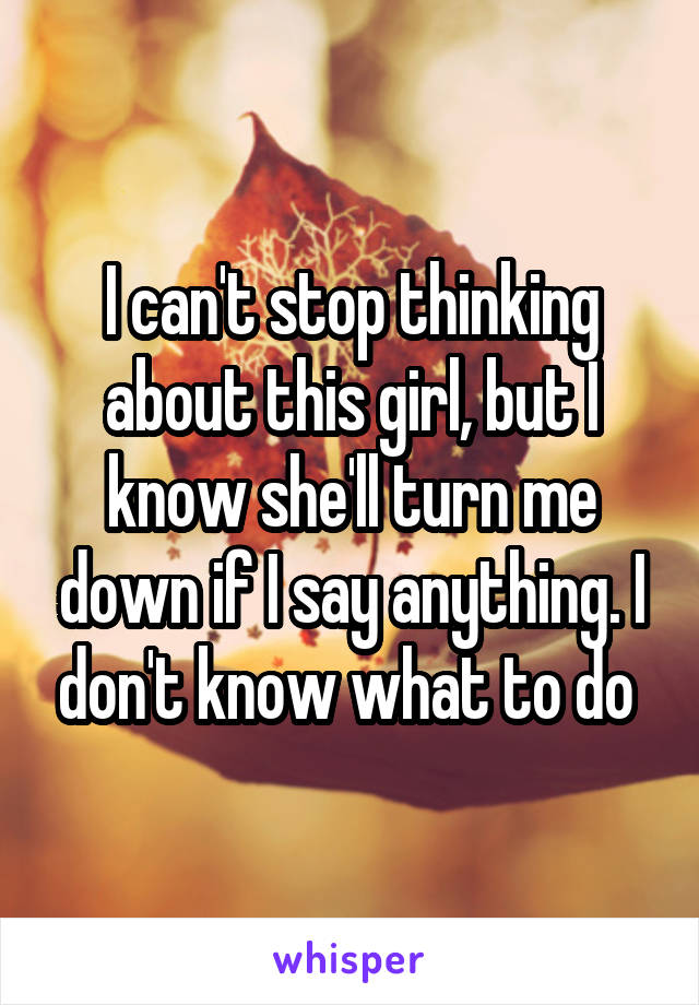 I can't stop thinking about this girl, but I know she'll turn me down if I say anything. I don't know what to do