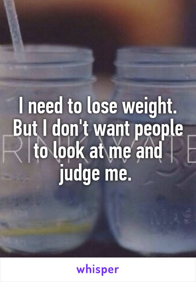 I need to lose weight. But I don't want people to look at me and judge me.