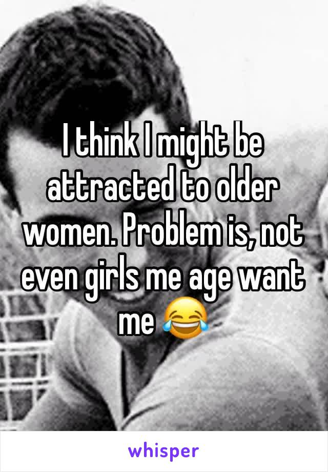 I think I might be attracted to older women. Problem is, not even girls me age want me 😂
