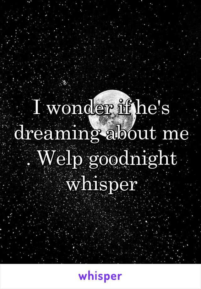 I wonder if he's dreaming about me . Welp goodnight whisper