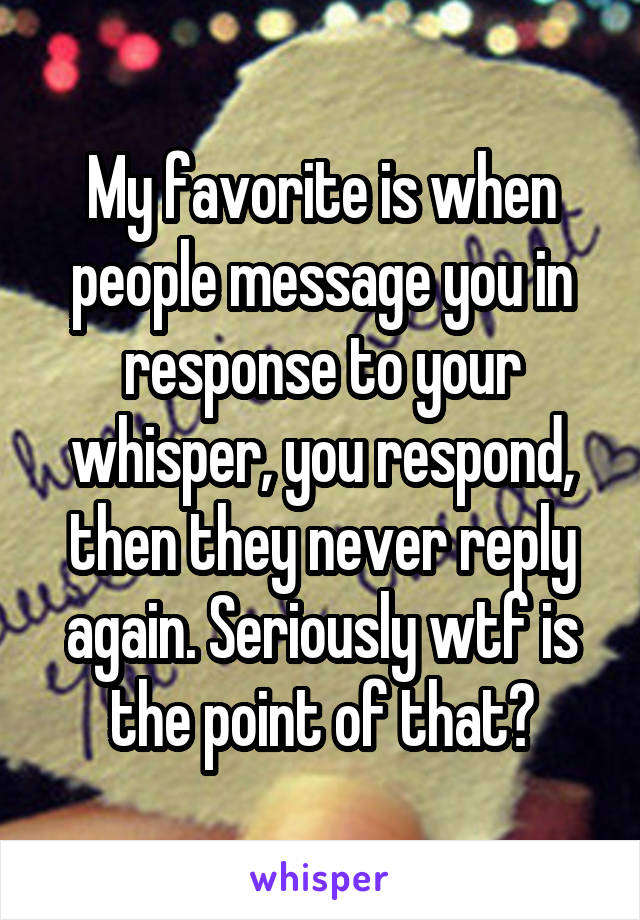 My favorite is when people message you in response to your whisper, you respond, then they never reply again. Seriously wtf is the point of that?