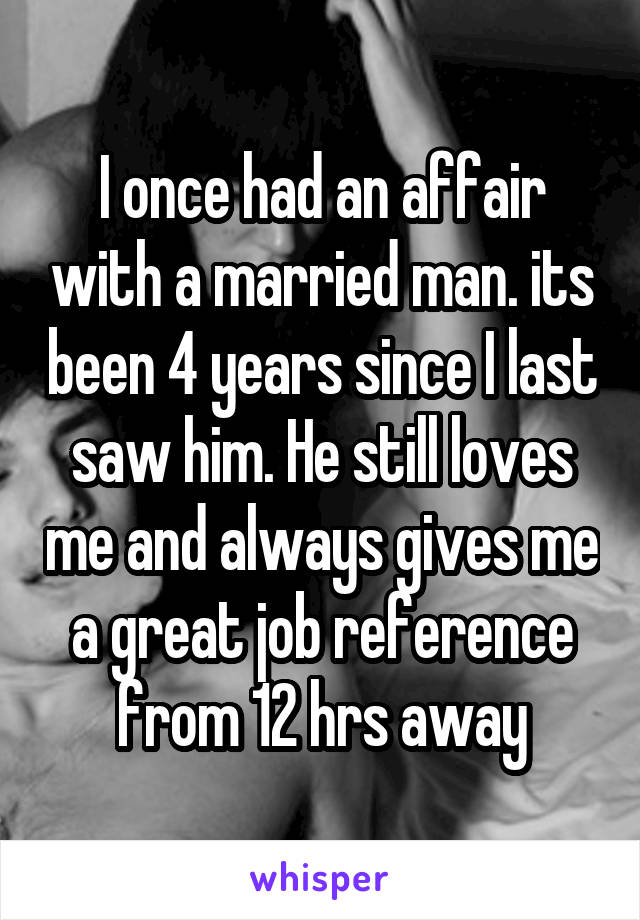 I once had an affair with a married man. its been 4 years since I last saw him. He still loves me and always gives me a great job reference from 12 hrs away