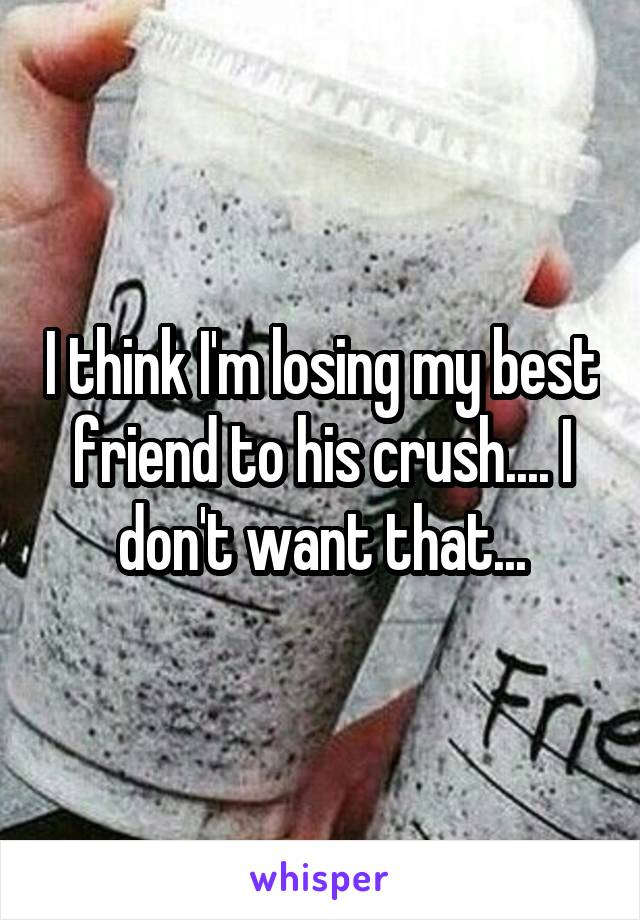 I think I'm losing my best friend to his crush.... I don't want that...
