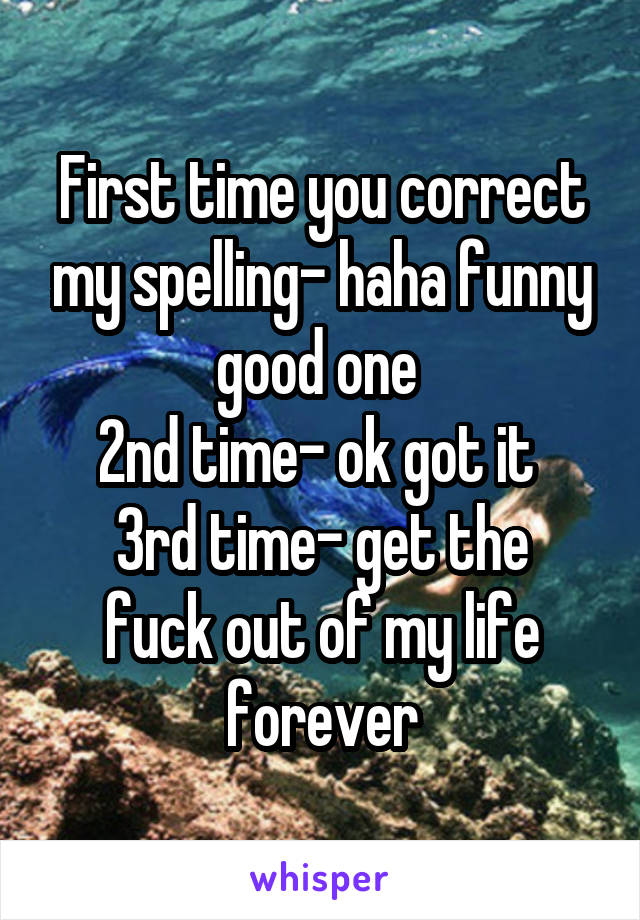 First time you correct my spelling- haha funny good one  2nd time- ok got it  3rd time- get the fuck out of my life forever