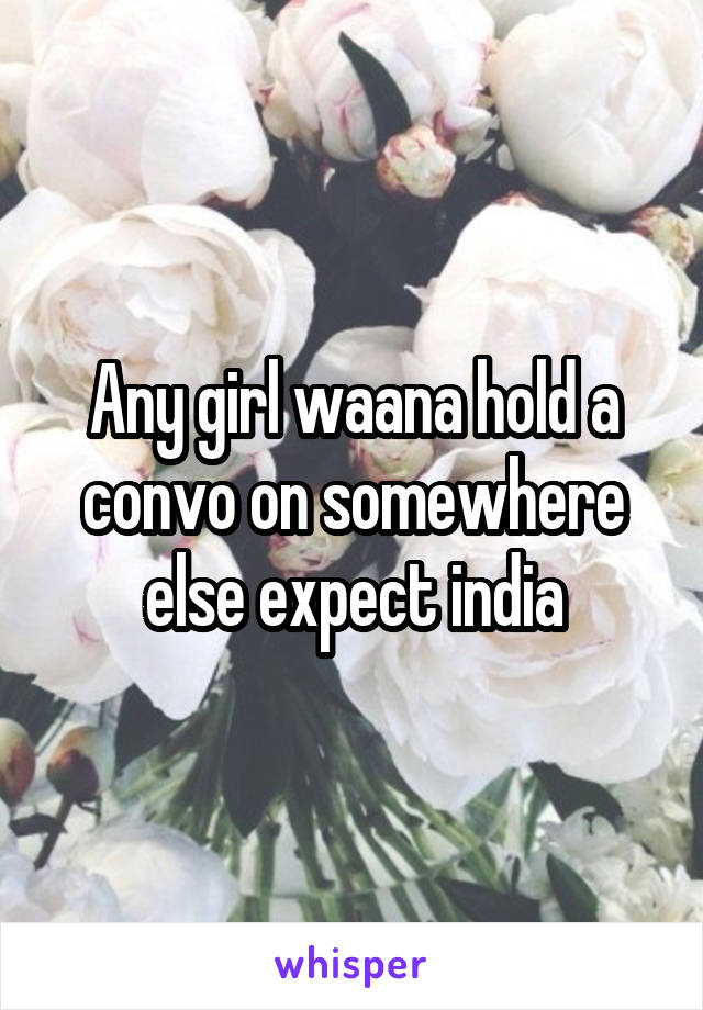 Any girl waana hold a convo on somewhere else expect india