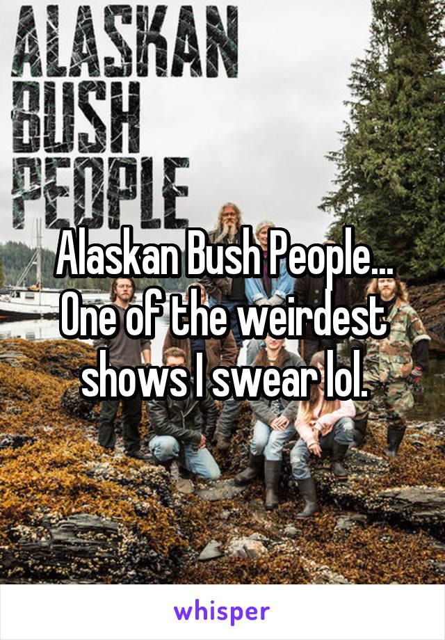 Alaskan Bush People... One of the weirdest shows I swear lol.