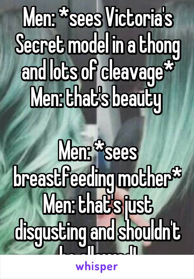 Men: *sees Victoria's Secret model in a thong and lots of cleavage* Men: that's beauty   Men: *sees breastfeeding mother* Men: that's just disgusting and shouldn't be allowed!