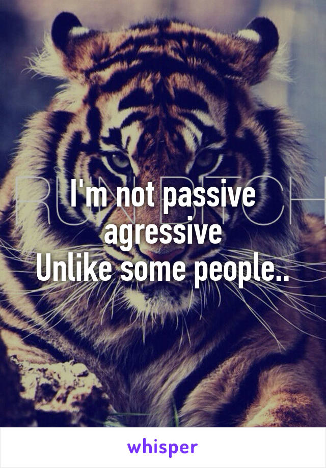 I'm not passive agressive Unlike some people..