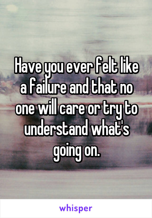 Have you ever felt like a failure and that no one will care or try to understand what's going on.