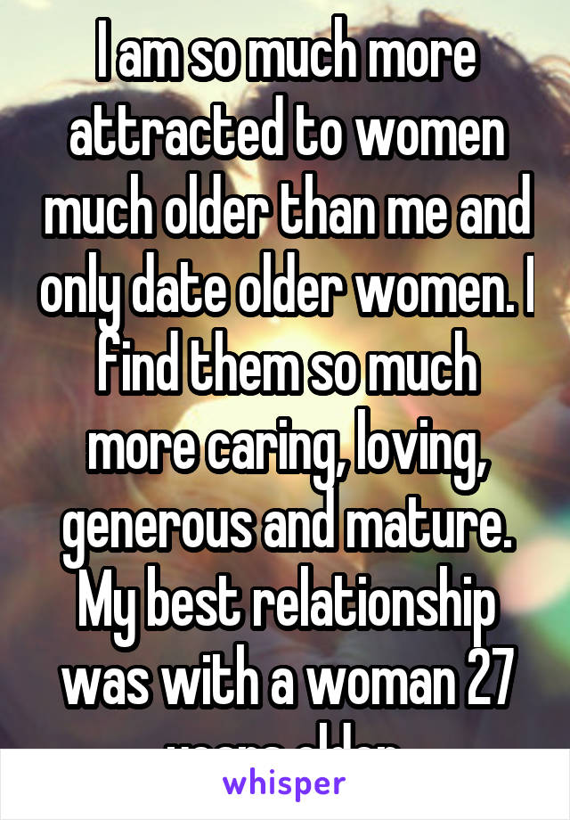 I am so much more attracted to women much older than me and only date older women. I find them so much more caring, loving, generous and mature. My best relationship was with a woman 27 years older.