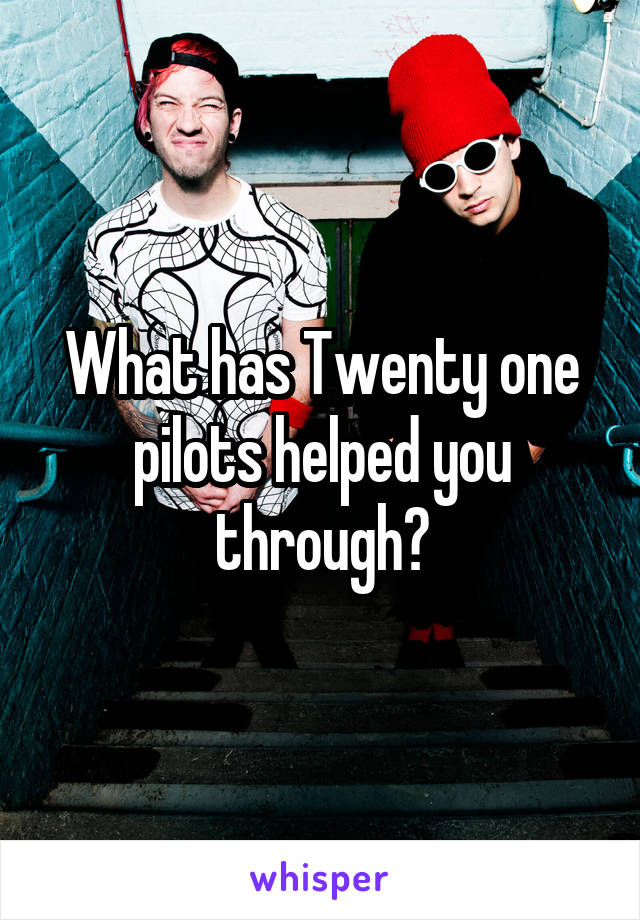 What has Twenty one pilots helped you through?
