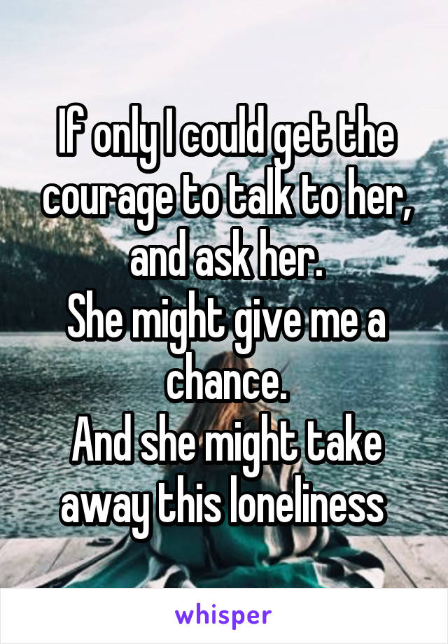 If only I could get the courage to talk to her, and ask her. She might give me a chance. And she might take away this loneliness