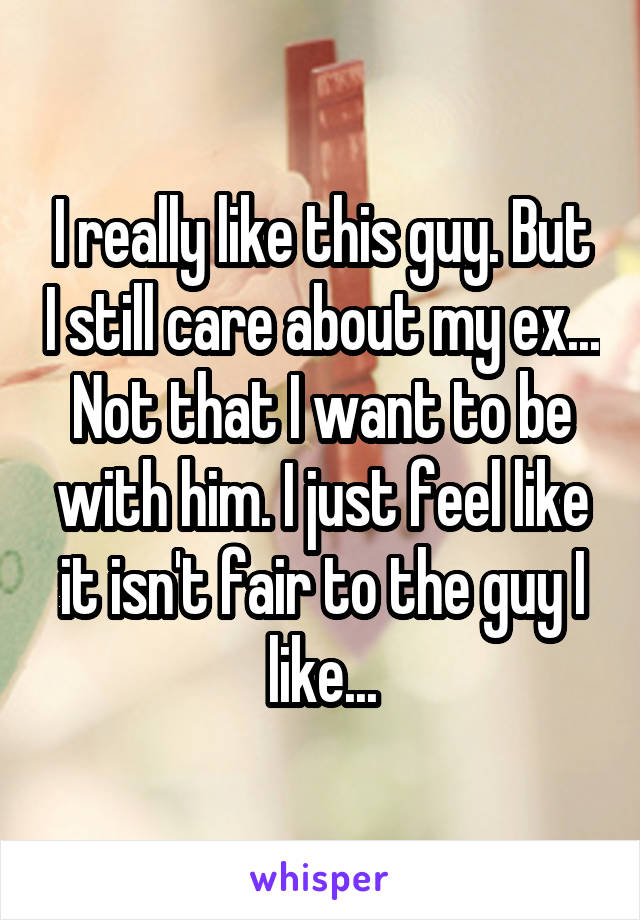 I really like this guy. But I still care about my ex... Not that I want to be with him. I just feel like it isn't fair to the guy I like...