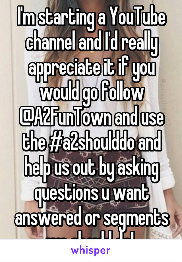 I'm starting a YouTube channel and I'd really appreciate it if you would go follow @A2FunTown and use the #a2shoulddo and help us out by asking questions u want answered or segments we should do!