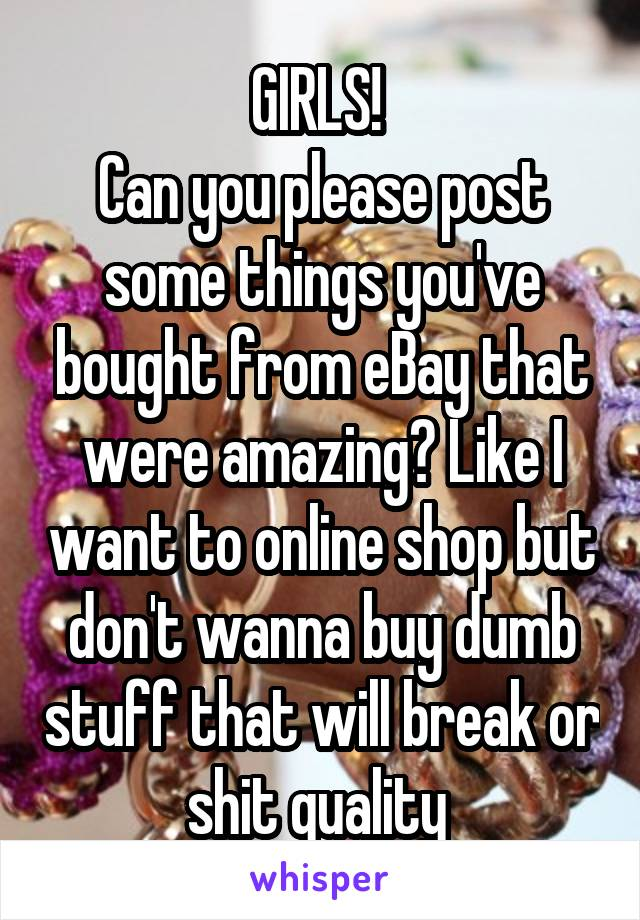 GIRLS!  Can you please post some things you've bought from eBay that were amazing? Like I want to online shop but don't wanna buy dumb stuff that will break or shit quality