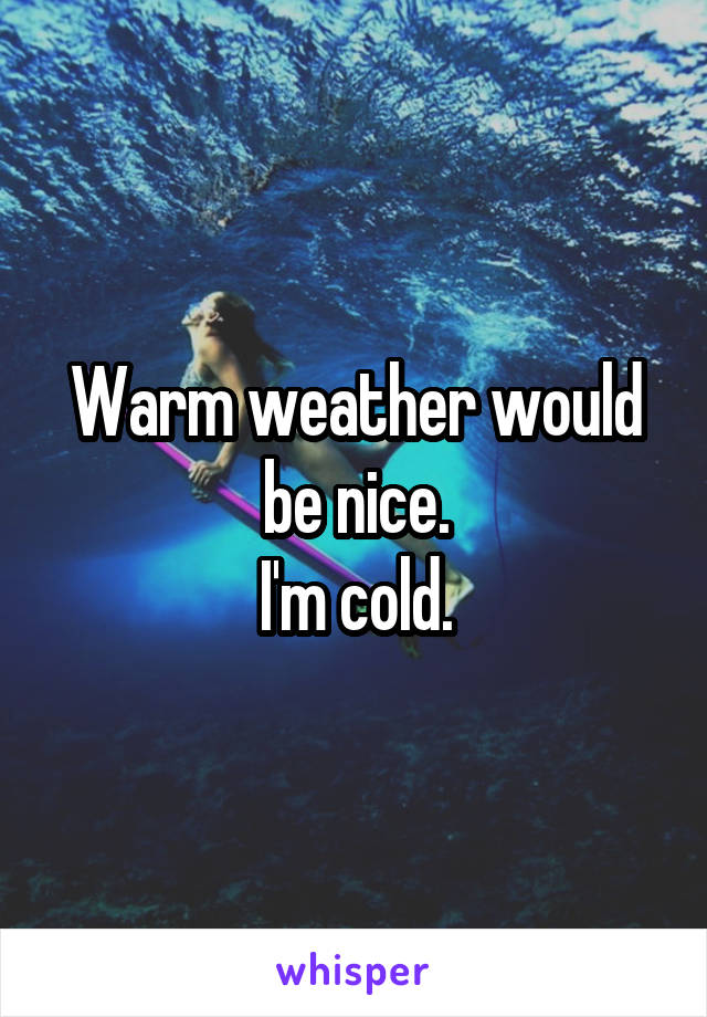 Warm weather would be nice. I'm cold.