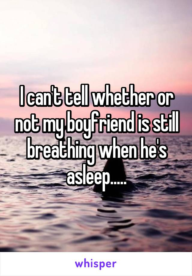 I can't tell whether or not my boyfriend is still breathing when he's asleep.....